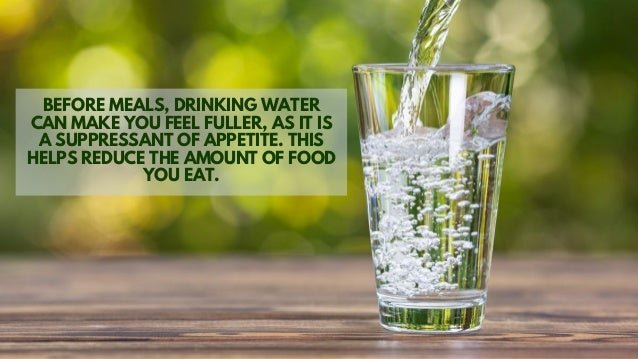 BEFORE MEALS, DRINKING WATER CAN MAKE YOU FEEL FULLER, AS IT IS A SUPPRESSANT OF APPETITE. THIS HELPS REDUCE THE AMOUNT OF...