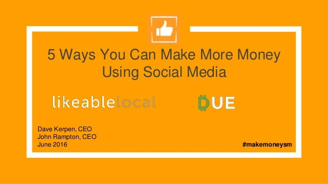 5 Ways You Can Make More Money Using Social Media Dave Kerpen, CEO John Rampton, CEO June 2016 #makemoneysm