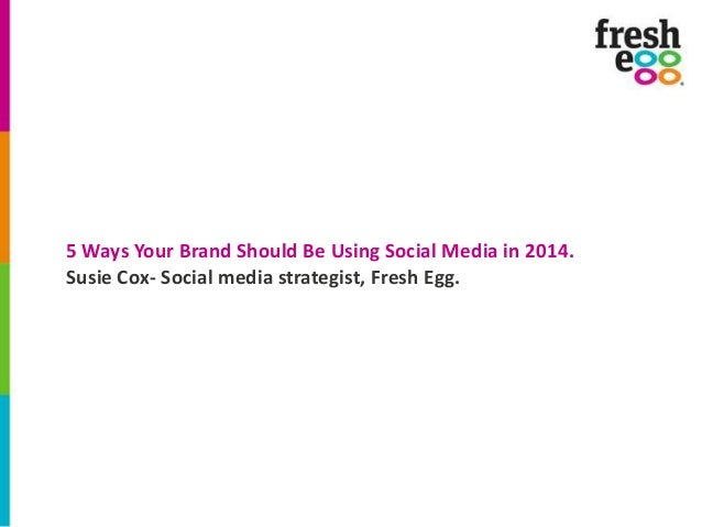 5 Ways Your Brand Should Be Using Social Media in 2014. Susie Cox- Social media strategist, Fresh Egg.