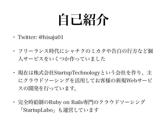 自己紹介 • Twitter: @hisaju01 • フリーランス時代にシャチクのミカタや告白の行方など個 人サービスをいくつか作っていました • 現在は株式会社StartupTechnologyという会社を作り、主 にクラウドソーシングを活...