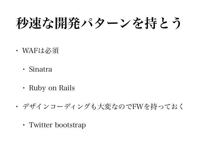 秒速な開発パターンを持とう • WAFは必須 • Sinatra • Ruby on Rails • デザインコーディングも大変なのでFWを持っておく • Twitter bootstrap