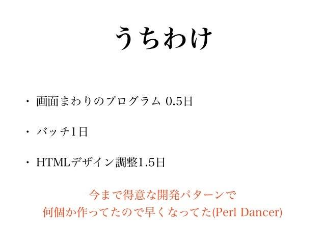 うちわけ • 画面まわりのプログラム 0.5日 • バッチ1日 • HTMLデザイン調整1.5日 今まで得意な開発パターンで 何個か作ってたので早くなってた(Perl Dancer)