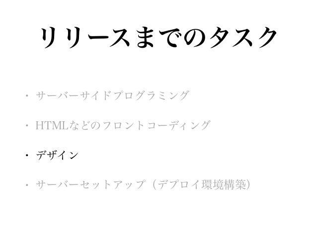 リリースまでのタスク • サーバーサイドプログラミング • HTMLなどのフロントコーディング • デザイン • サーバーセットアップ(デプロイ環境構築)
