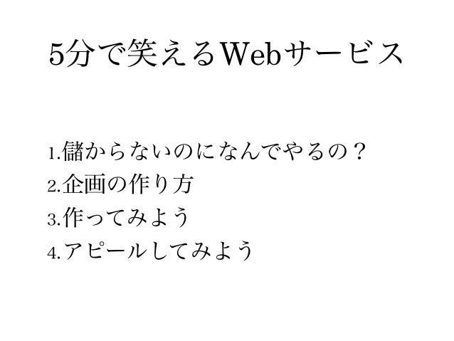 5分で笑えるWebサービス 1. からないのになんでやるの? 2.企画の作り方 3.作ってみよう 4.アピールしてみよう