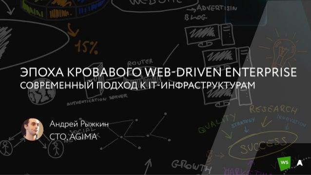 Эпоха кровавого web-driven enterprise / Андрей Рыжкин (AGIMA)