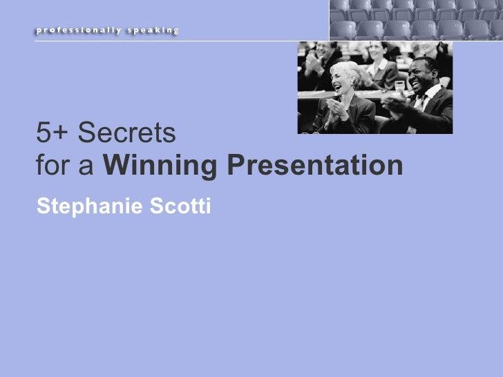 5+ Secrets  for a  Winning Presentation <ul><li>Stephanie Scotti </li></ul>