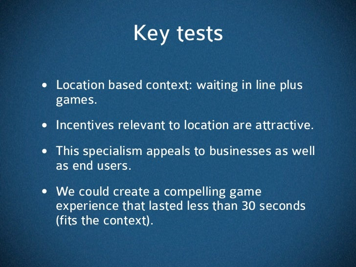 Key tests• Location based context: waiting in line plus  games.• Incentives relevant to location are attractive.• This spe...