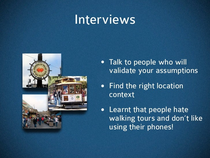Interviews    • Talk to people who will      validate your assumptions    • Find the right location      context    • Lear...