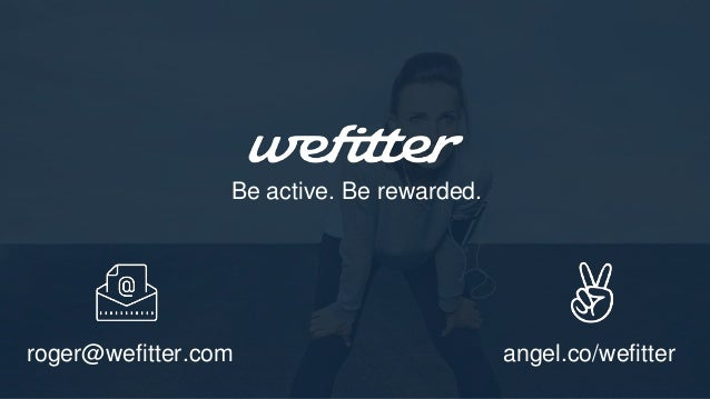 Be active. Be rewarded. roger@wefitter.com angel.co/wefitter