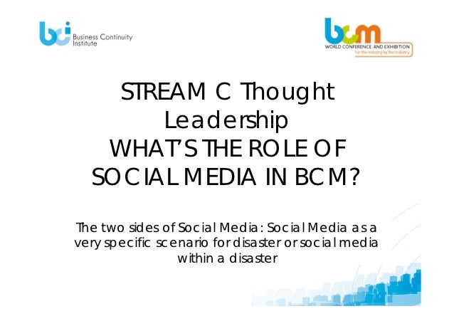 STREAM C Thought        Leadership   WHAT'S THE ROLE OF  SOCIAL MEDIA IN BCM?The two sides of Social Media: Social Media a...