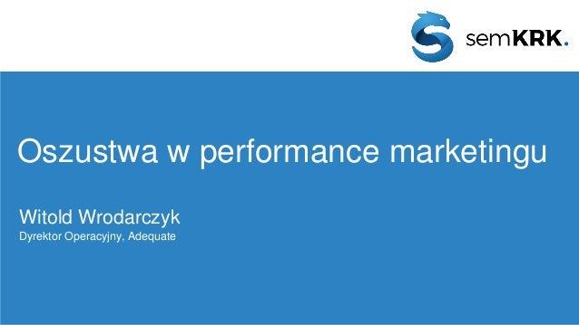 Oszustwa w performance marketingu Witold Wrodarczyk Dyrektor Operacyjny, Adequate