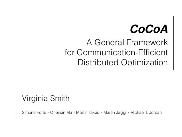 CoCoA A General Framework for Communication-Efficient Distributed Optimization Virginia Smith Simone Forte ⋅ Chenxin Ma ⋅ M...