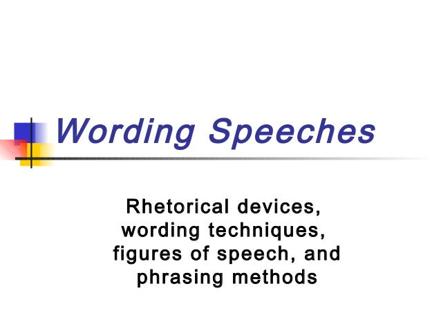 Wording Speeches     Rhetorical devices,    wording techniques,   figures of speech, and      phrasing methods