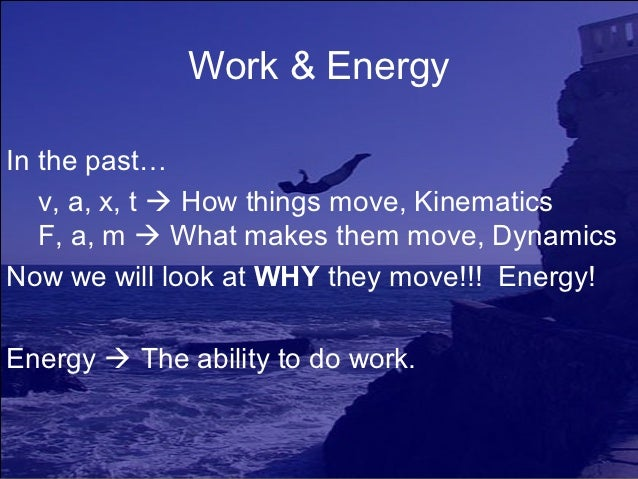 Work & EnergyIn the past…   v, a, x, t  How things move, Kinematics   F, a, m  What makes them move, DynamicsNow we will...