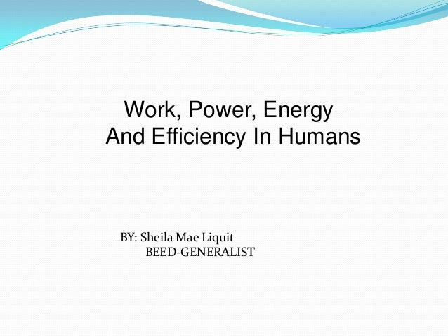 Work, Power, Energy And Efficiency In Humans BY: Sheila Mae Liquit BEED-GENERALIST