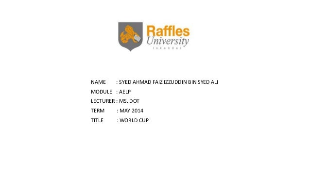 NAME : SYED AHMAD FAIZ IZZUDDIN BIN SYED ALI MODULE : AELP LECTURER : MS. DOT TERM : MAY 2014 TITLE : WORLD CUP