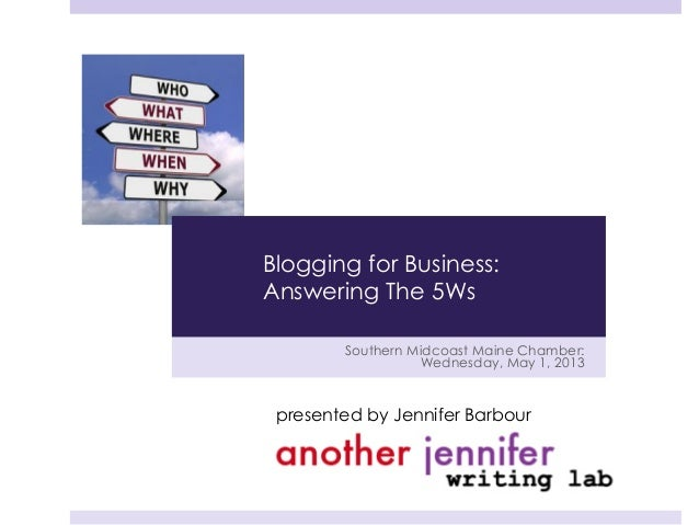Southern Midcoast Maine Chamber:Wednesday, May 1, 2013presented by Jennifer BarbourBlogging for Business:Answering The 5Ws