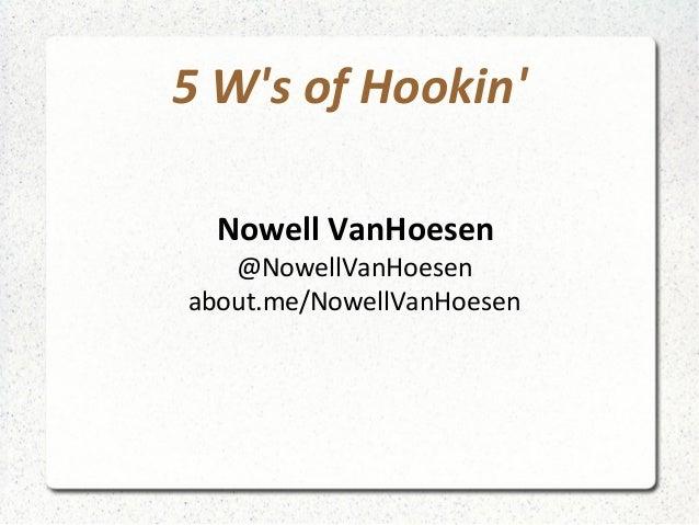 5 W's of Hookin' Nowell VanHoesen @NowellVanHoesen about.me/NowellVanHoesen
