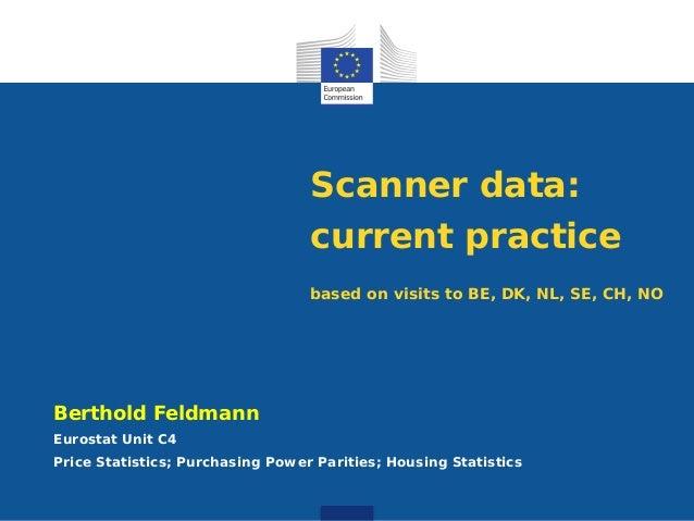 Scanner data: current practice based on visits to BE, DK, NL, SE, CH, NO Berthold Feldmann Eurostat Unit C4 Price Statisti...