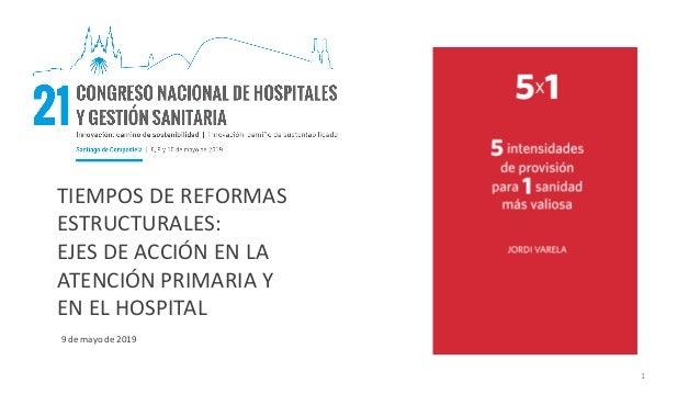 TIEMPOS DE REFORMAS ESTRUCTURALES: EJES DE ACCIÓN EN LA ATENCIÓN PRIMARIA Y EN EL HOSPITAL 9 de mayo de 2019 1