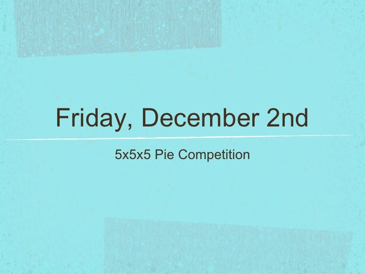 Friday, December 2nd    5x5x5 Pie Competition