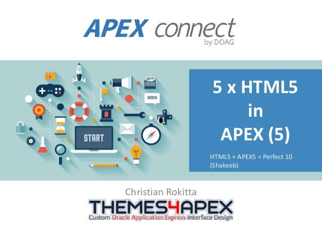 5 x HTML5 in APEX (5) Christian Rokitta HTML5 + APEX5 = Perfect 10 (Shakeeb)