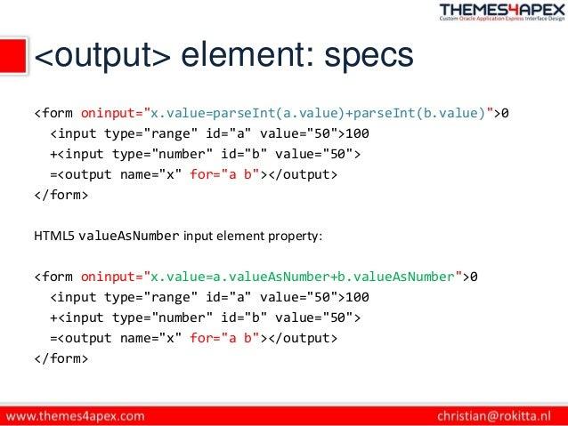 "<output> element: specs <form oninput=""x.value=parseInt(a.value)+parseInt(b.value)"">0 <input type=""range"" id=""a"" value=""50..."