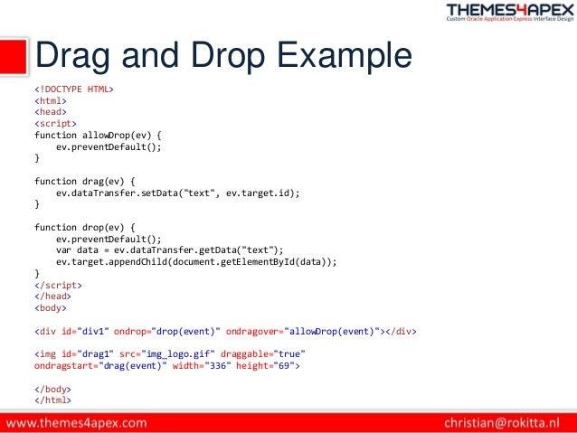 Drag and Drop Example <!DOCTYPE HTML> <html> <head> <script> function allowDrop(ev) { ev.preventDefault(); } function drag...