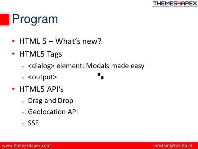 Program • HTML 5 – What's new? • HTML5 Tags o <dialog> element: Modals made easy o <output> • HTML5 API's o Drag and Drop ...
