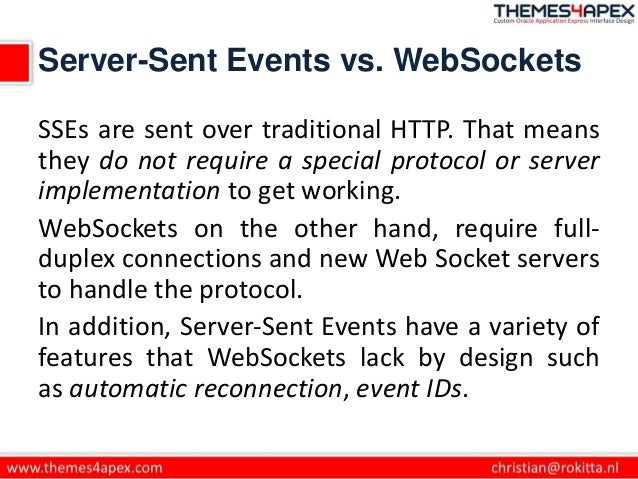 Server-Sent Events vs. WebSockets SSEs are sent over traditional HTTP. That means they do not require a special protocol o...
