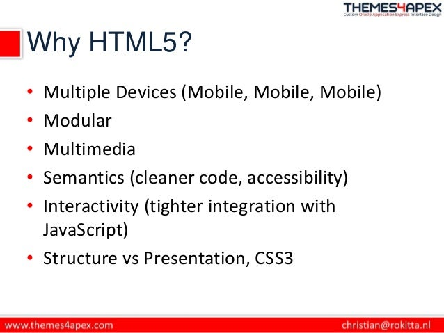 Why HTML5? • Multiple Devices (Mobile, Mobile, Mobile) • Modular • Multimedia • Semantics (cleaner code, accessibility) • ...