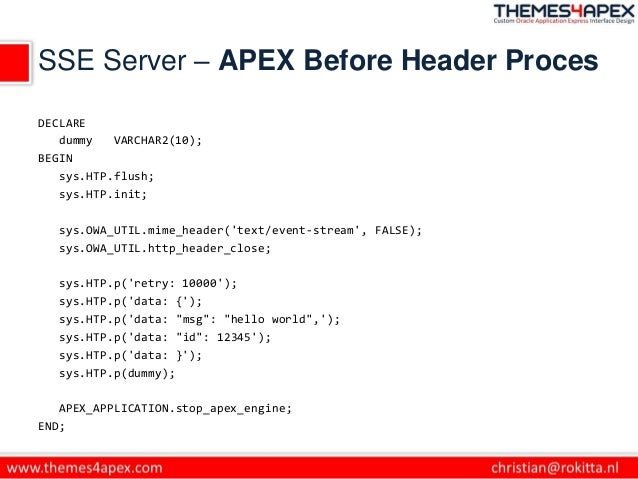 SSE Server – APEX Before Header Proces DECLARE dummy VARCHAR2(10); BEGIN sys.HTP.flush; sys.HTP.init; sys.OWA_UTIL.mime_he...