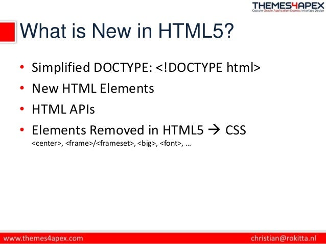What is New in HTML5? • Simplified DOCTYPE: <!DOCTYPE html> • New HTML Elements • HTML APIs • Elements Removed in HTML5  ...
