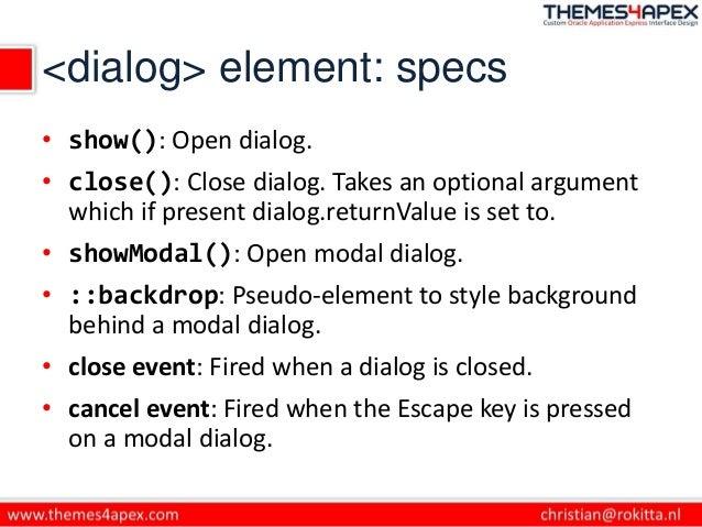 <dialog> element: specs • show(): Open dialog. • close(): Close dialog. Takes an optional argument which if present dialog...
