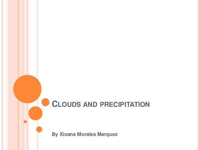 CLOUDS AND PRECIPITATION By Xioana Morales Marquez