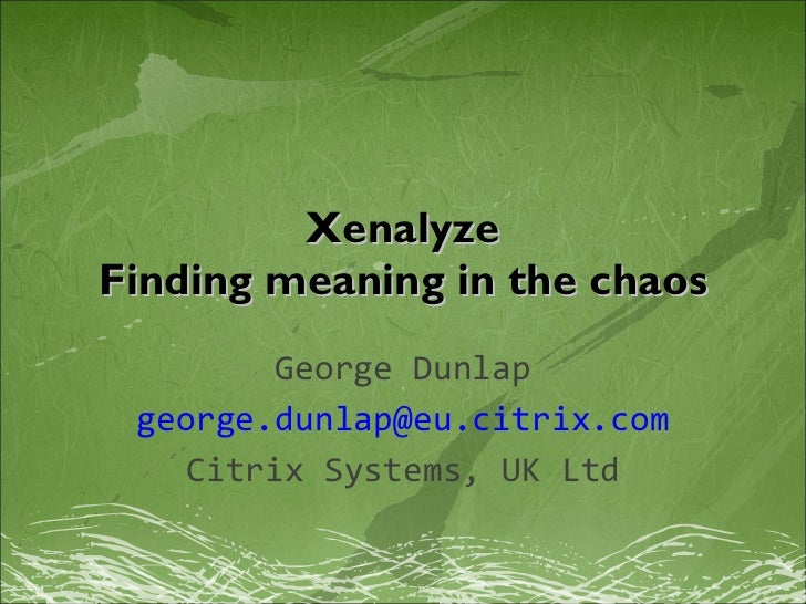 Xenalyze Finding meaning in the chaos George Dunlap [email_address] Citrix Systems, UK Ltd