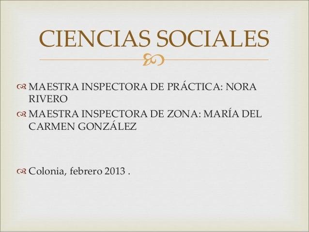 CIENCIAS SOCIALES        MAESTRA INSPECTORA DE PRÁCTICA: NORA  RIVERO MAESTRA INSPECTORA DE ZONA: MARÍA DEL  CARMEN GON...