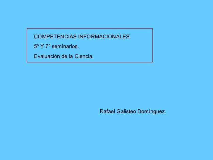 COMPETENCIAS INFORMACIONALES. 5º Y 7º seminarios. Evaluación de la Ciencia. Rafael Galisteo Domínguez.
