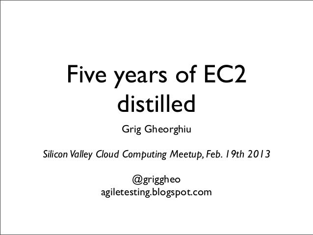 Five years of EC2          distilled                  Grig GheorghiuSilicon Valley Cloud Computing Meetup, Feb. 19th 2013 ...