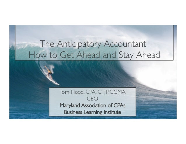 The Anticipatory Accountant How to Get Ahead and Stay Ahead Tom Hood, CPA, CITP, CGMA CEO Maryland Association of CPAs Bus...