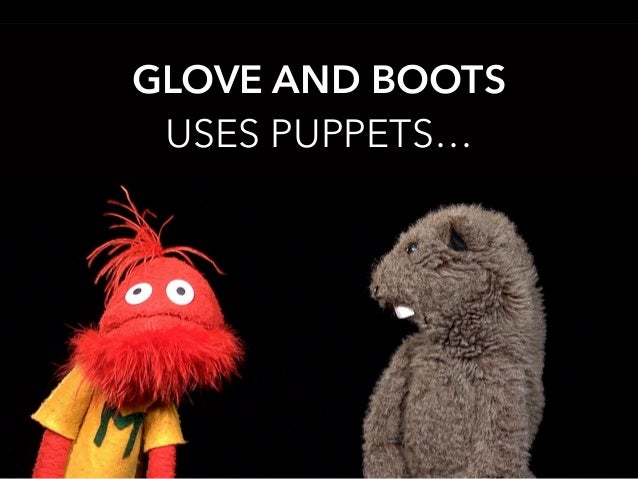 GLOVE AND BOOTS USES PUPPETS…