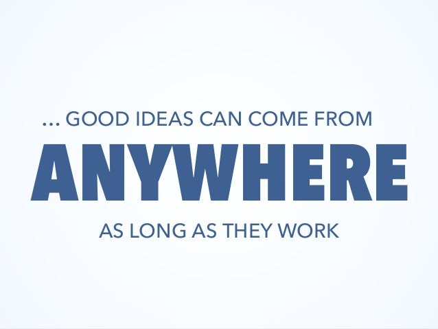 GOOD IDEAS CAN COME FROM ANYWHEREAS LONG AS THEY WORK …