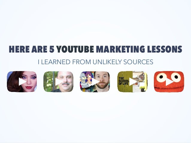 HERE ARE 5 YOUTUBE MARKETING LESSONS I LEARNED FROM UNLIKELY SOURCES