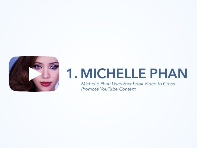 1. MICHELLE PHAN Michelle Phan Uses Facebook Video to Cross- Promote YouTube Content