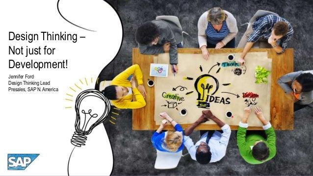 Design Thinking – Not just for Development! Jennifer Ford Design Thinking Lead Presales, SAP N. America
