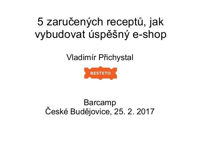 5 zaručených receptů, jak vybudovat úspěšný e-shop Vladimír Přichystal Barcamp České Budějovice, 25. 2. 2017