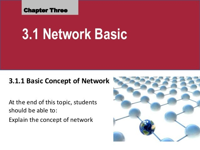 Chapter Three 3.1 Network Basic 3.1.1 Basic Concept of Network At the end of this topic, students should be able to: Expla...