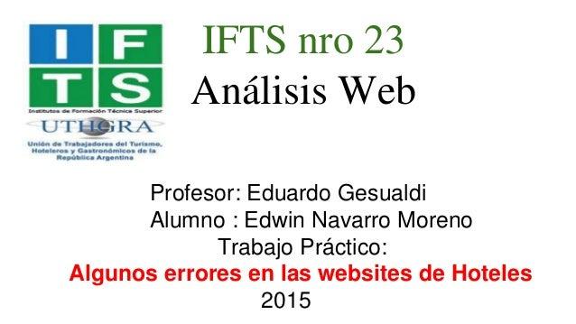 IFTS nro 23 Análisis Web Profesor: Eduardo Gesualdi Alumno : Edwin Navarro Moreno Trabajo Práctico: Algunos errores en las...