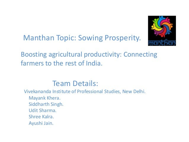 Manthan Topic: Sowing Prosperity. Boosting agricultural productivity: Connecting farmers to the rest of India. Team Detail...