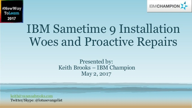 IBM Sametime 9 Installation Woes and Proactive Repairs Presented by: Keith Brooks – IBM Champion May 2, 2017 keith@vanessa...